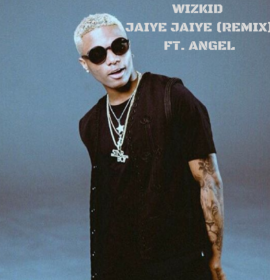 New Music: Wizkid – Jaiye Jaiye (Remix) ft. Angel | International Version